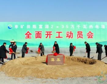<em>枣矿集团</em>田陈富源2×35万千瓦热电项目全面启动开工建设