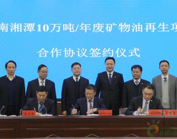 余红辉总经理出席湖南湘潭<em>废矿物油</em>再生项目合作协议签约仪式