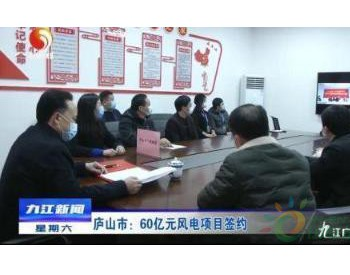 江西<em>九江</em>庐山通过网络视频签约60亿风电项目