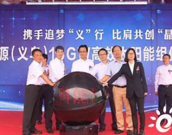 总投资110亿元,义乌16GW<em>高效太阳能组件</em>项目正式投产