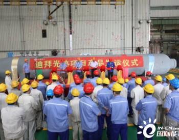 <em>迪拜光热</em>发电项目核心设备熔盐塔式蒸汽发生器顺利发运
