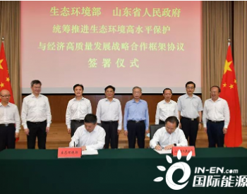 生态环境部与山东省人民政府签署统筹推进生态环境高水平保护与经济高质量发展战略合作框架协议