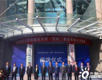 甘肃省建设投资(控股)集团有限公司正式揭牌,入列全省首批国有资本投资公司试点单位