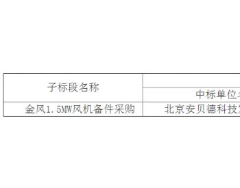 中标丨华润电力贵州剑河01(天堂界)风电项目金风1.5MW<em>风机备件采购</em>中标结果公告