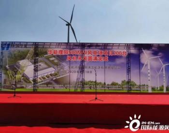 华能河南濮阳500MW风电场项目全部风机完成吊装!