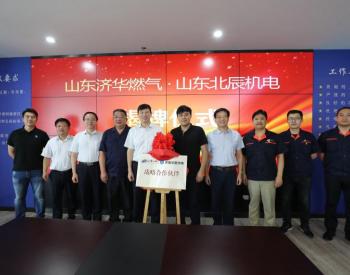 山东济华燃气和山东北辰公司举行战略合作签约仪式