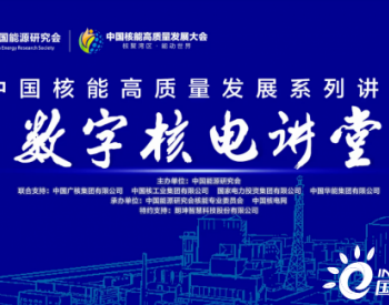 """""""中国核能高质量发展系列讲堂——数字核电讲堂""""在云端成功举办"""