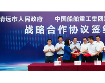 广东清远市政府和中国船舶重工签订战略合作 储能项目正式落户