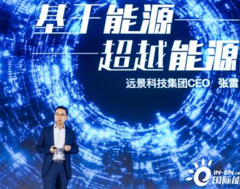 """远景CEO张雷:综合智慧能源的未来是""""基于能源,超越能源"""""""
