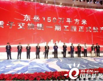 150万平米!<em>东岳集团</em>质子交换膜生产线一期工程正式投产!