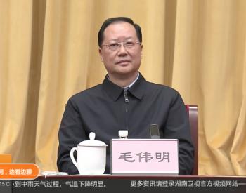 国家电网换帅!毛伟明履新湖南省委副书记