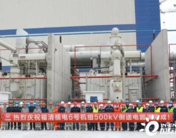 华龙一号示范工程福清核电6号机组500kV倒送电工作顺利完成