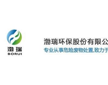 山东危废处置企业渤瑞环保拟IPO 年处理规模1万吨