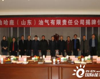 中油哈鹿(山东)油气有限责任<em>公司</em>1月12日揭牌成立
