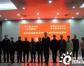杭锅安徽芜湖新能源环保装备研发制造基地项目成功签约