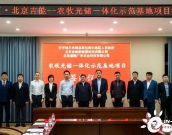 2GW!<em>北京吉能</em>签订黑龙江梅里斯区农牧光储一体化示范项目