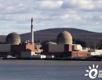 美国IndianPoint核电站全部停止运行 纽约州核电时