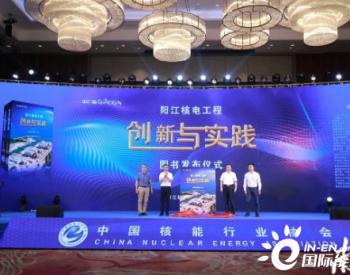 《阳江核电工程创新与实践》在广东阳江首发!全书160万余字
