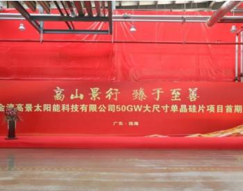 广东高景首期15GW切片项目顺利投产,从开工到投产历时140天
