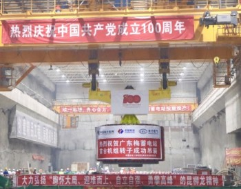 2.4GW!广东梅州抽水蓄能电站首台机组转子吊装完成