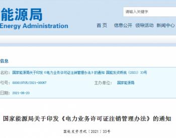 国家能源局印发《电力业务许可证注销管理办法》的