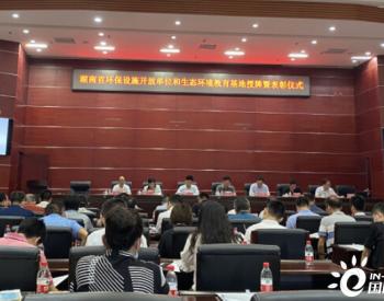 湖南省51家环保设施开放单位、12个<em>生态环境教育基地</em>授牌