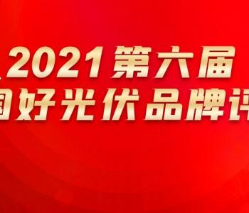 申报ing!2021第六届『中国好光伏』品牌评