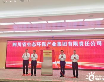 刚刚!四川省生态环保产业集团正式揭牌成立