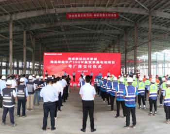 全球单体最大光伏电池生产基地一号厂房提前交付