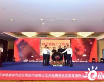 4名院士坐阵 中国石油<em>西南油气</em>田四川省院士工作站揭牌