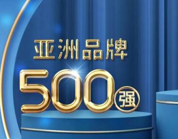 国网、华为、南网等22家中国能源企业上榜!亚洲品牌500强榜单出炉!