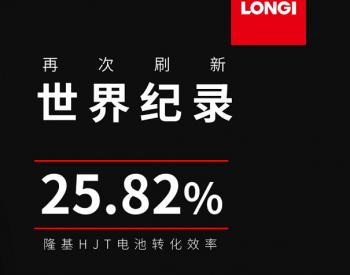 25.82%!隆基HJT电池效率再次打破世界纪录